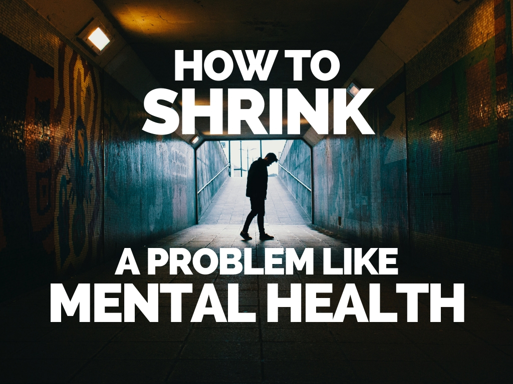 How to Shrink a Problem Like Mental Health