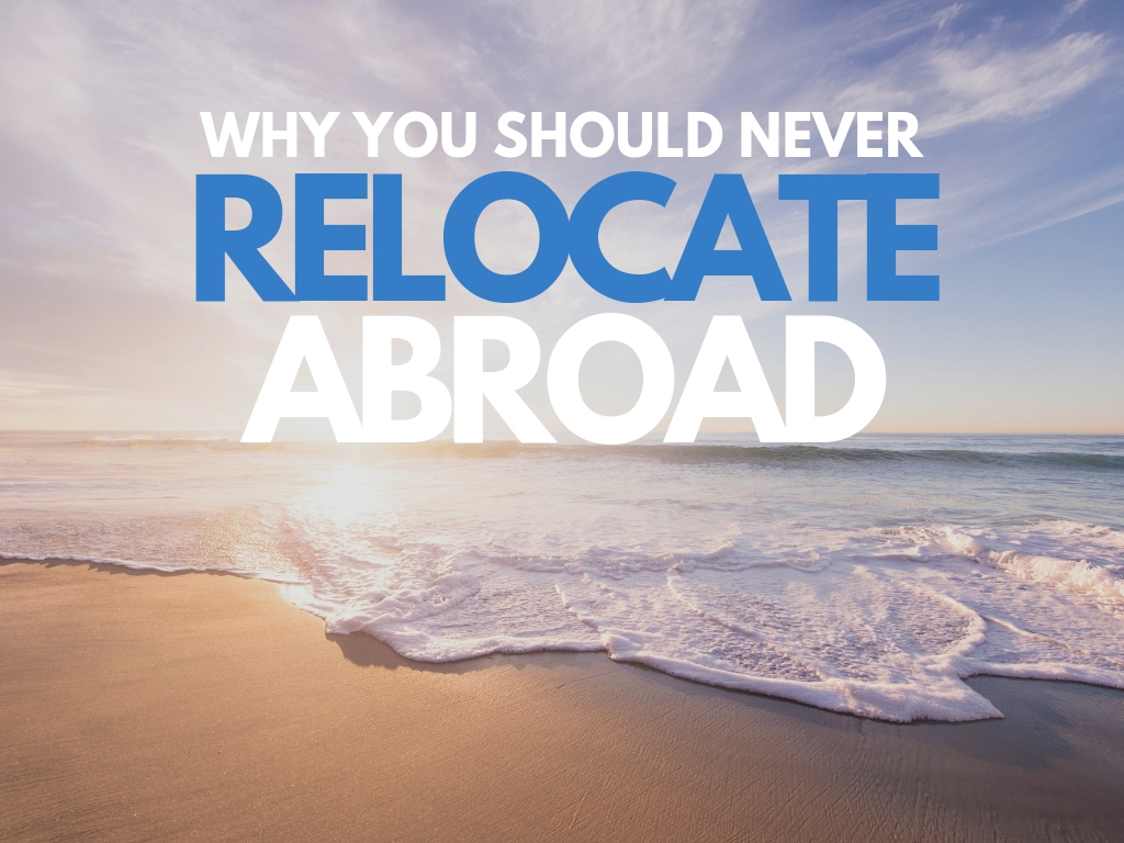 Why You Should Never Relocate Abroad