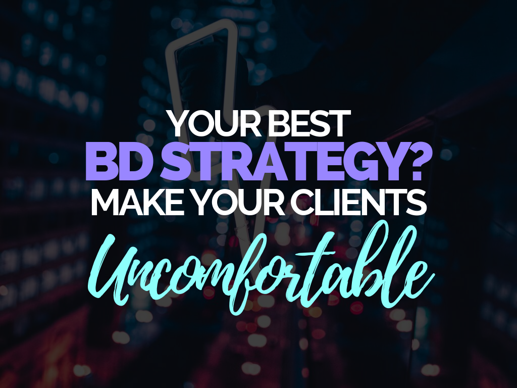 Your Best BD Strategy_ Make Your Client Uncomfortable