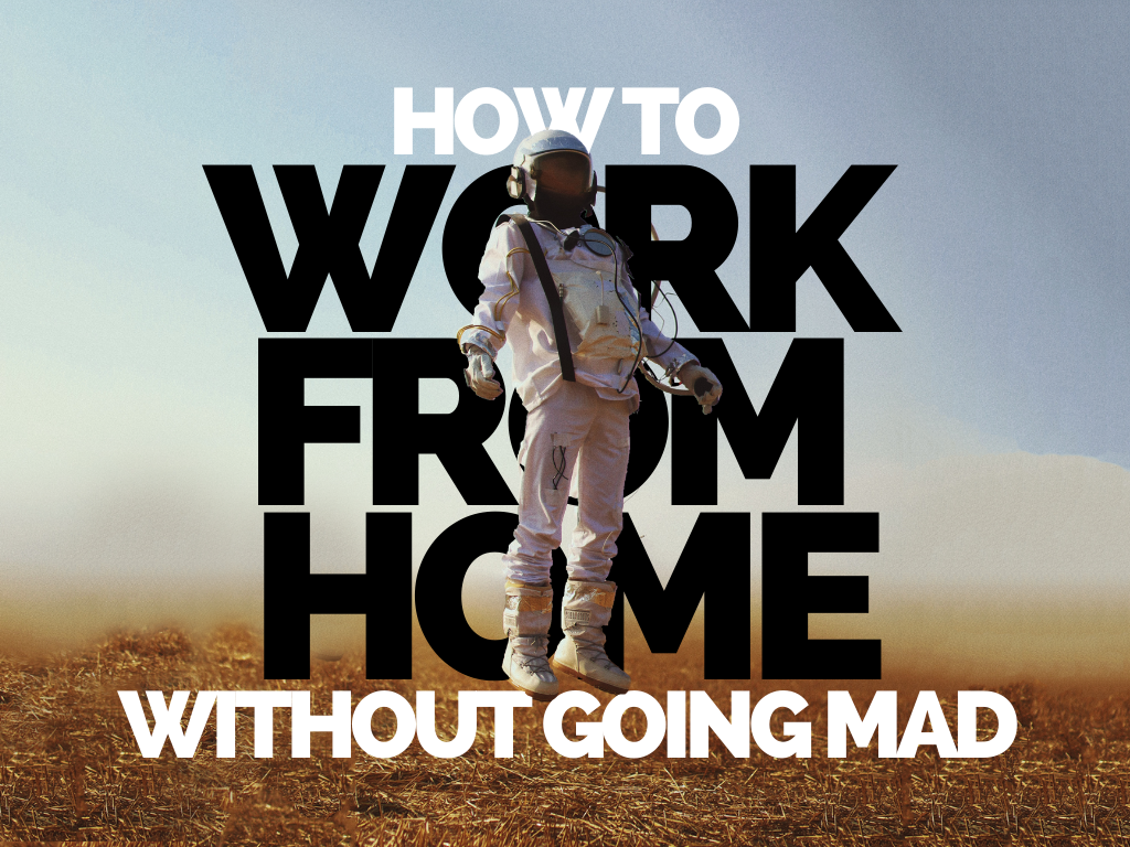 How to Work From Home Without Going Mad